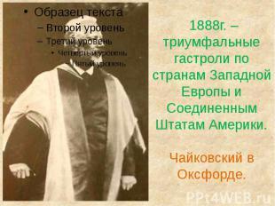 1888г. – триумфальные гастроли по странам Западной Европы и Соединенным Штатам А