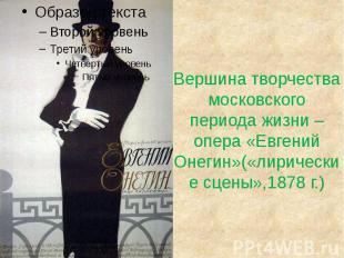 Вершина творчества московского периода жизни – опера «Евгений Онегин»(«лирически