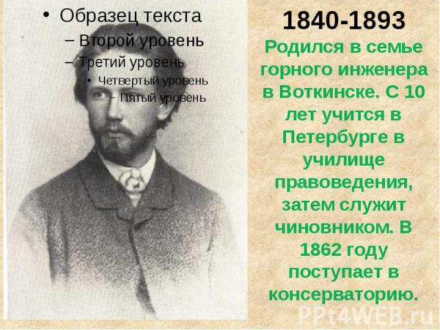 1840-1893Родился в семье горного инженерав Воткинске. С 10лет учится в Петербурге в училище правоведения, затем служит чиновником. В 1862 году поступает в консерваторию.