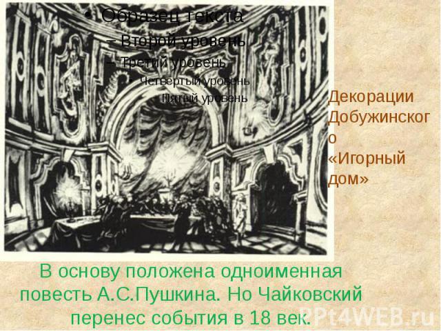 В основу положена одноименная повесть А.С.Пушкина. Но Чайковский перенес события в 18 век.