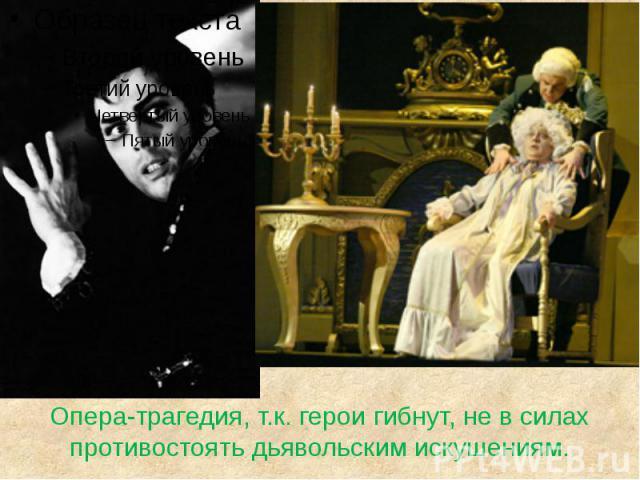 Опера-трагедия, т.к. герои гибнут, не в силах противостоять дьявольским искушениям.