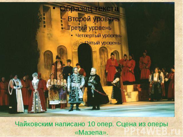 Чайковским написано 10 опер. Сцена из оперы «Мазепа».