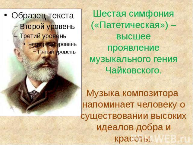 Шестая симфония («Патетическая») –высшеепроявление музыкального гения Чайковского.Музыка композитора напоминает человеку о существовании высоких идеалов добра и красоты.
