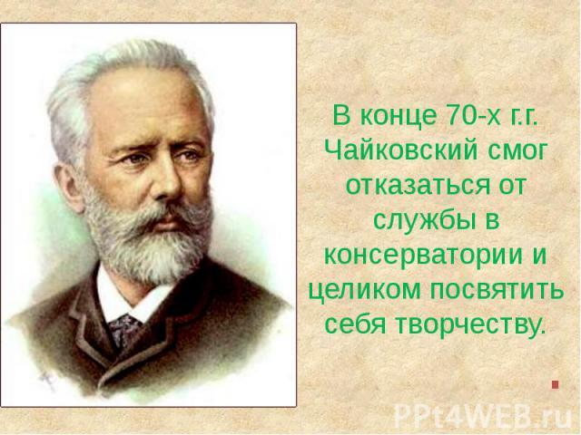 В конце 70-х г.г.Чайковский смог отказаться от службы в консерватории и целиком посвятить себя творчеству.