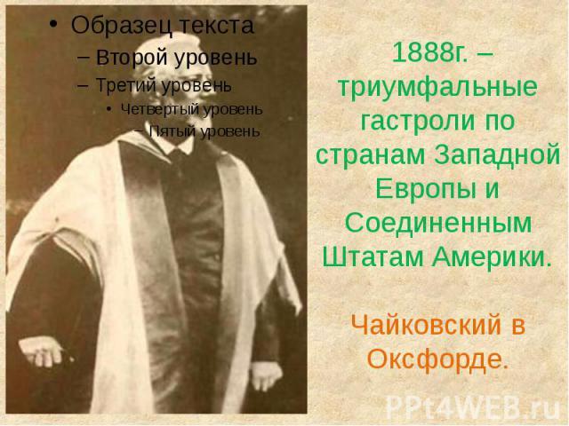 1888г. – триумфальные гастроли по странам Западной Европы и Соединенным Штатам Америки.Чайковский в Оксфорде.