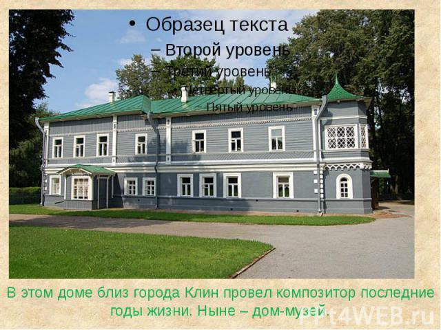В этом доме близ города Клин провел композитор последние годы жизни. Ныне – дом-музей.