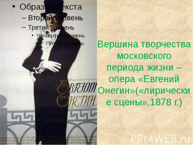 Вершина творчества московского периода жизни – опера «Евгений Онегин»(«лирические сцены»,1878 г.)
