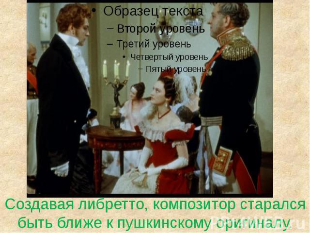 Создавая либретто, композитор старалсябыть ближе к пушкинскому оригиналу.