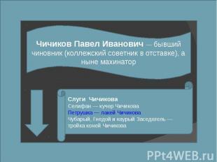 Чичиков Павел Иванович — бывший чиновник (коллежский советник в отставке), а нын