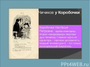 Чичиков у Коробочки Коробочка Настасья Петровна – вдова-помещица, вторая «продав