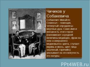 Чичиков у Собакевича Собакевич Михайло Семеныч – помещик, четвертый «продавец» м