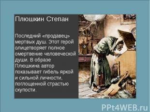 Плюшкин Степан Последний «продавец» мертвых душ. Этот герой олицетворяет полное