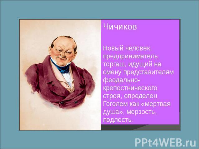 ЧичиковНовый человек, предприниматель, торгаш, идущий на смену представителям феодально-крепостнического строя, определен Гоголем как «мертвая душа», мерзость, подлость.