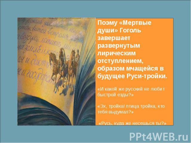 Поэму «Мертвые души» Гоголь завершает развернутым лирическим отступлением, образом мчащейся в будущее Руси-тройки. «И какой же русский не любит быстрой езды?» «Эх, тройка! птица тройка, кто тебя выдумал?» «Русь, куда же несешься ты?»