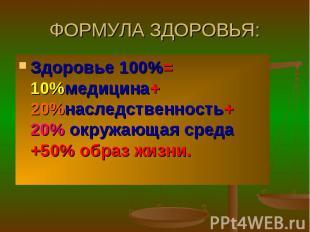 ФОРМУЛА ЗДОРОВЬЯ: Здоровье 100%= 10%медицина+ 20%наследственность+ 20% окружающа