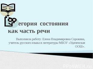 Категория состояния как часть речи Выполнила работу: Елена Владимировна Сорокина
