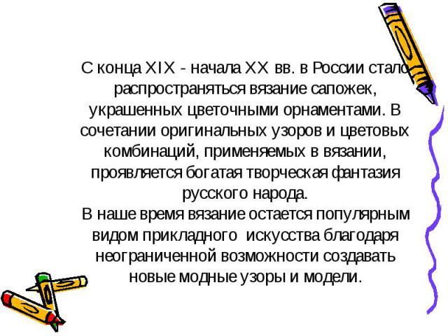 С конца XIX - начала XX вв. в России стало распространяться вязание сапожек, украшенных цветочными орнаментами. В сочетании оригинальных узоров и цветовых комбинаций, применяемых в вязании, проявляется богатая творческая фантазия русского народа.В н…