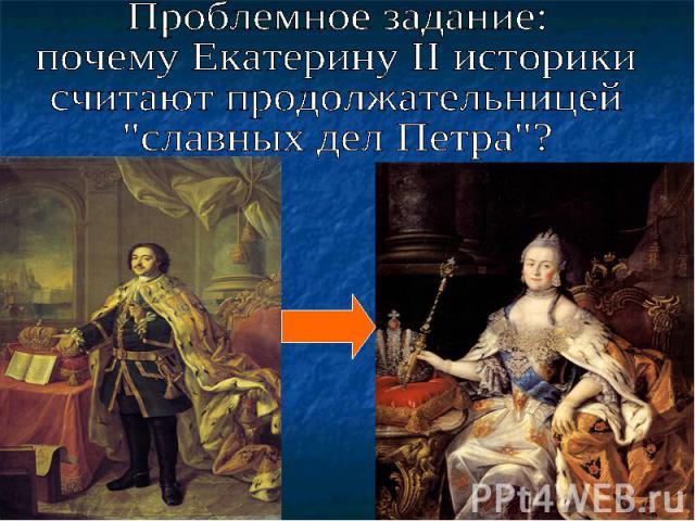 Проблемное задание: почему Екатерину II историки считают продолжательницей