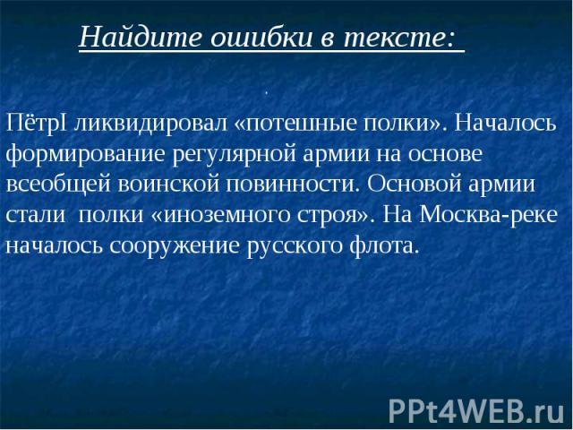 Найдите ошибки в тексте: ПётрI ликвидировал «потешные полки». Началось формирование регулярной армии на основе всеобщей воинской повинности. Основой армии стали полки «иноземного строя». На Москва-реке началось сооружение русского флота.