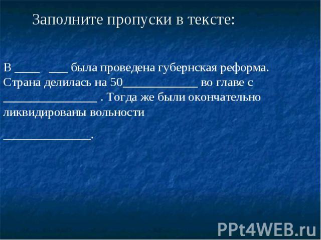 Заполните пропуски в тексте: В ____ ___ была проведена губернская реформа. Страна делилась на 50____________ во главе с _______________ . Тогда же были окончательно ликвидированы вольности ______________.
