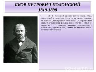 ЯКОВ ПЕТРОВИЧ ПОЛОНСКИЙ1819-1898 Я. П. Полонский прожил долгую жизнь. Отдал писа