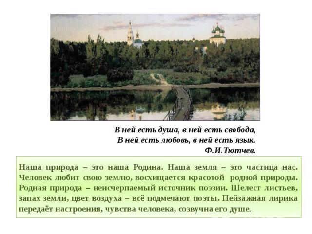 В ней есть душа, в ней есть свобода,В ней есть любовь, в ней есть язык.Ф.И.Тютчев. Наша природа – это наша Родина. Наша земля – это частица нас. Человек любит свою землю, восхищается красотой родной природы. Родная природа – неисчерпаемый источник п…