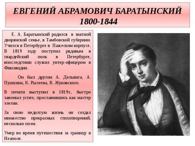 ЕВГЕНИЙ АБРАМОВИЧ БАРАТЫНСКИЙ 1800-1844 Е. А. Баратынский родился в знатной дворянской семье, в Тамбовской губернии. Учился в Петербурге в Пажеском корпусе. В 1819 году поступил рядовым в гвардейский полк в Петербурге, впоследствии служил унтер-офиц…