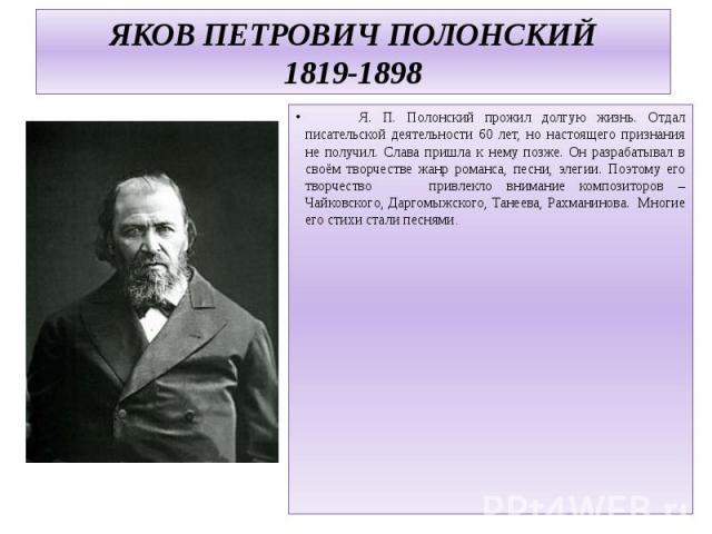 ЯКОВ ПЕТРОВИЧ ПОЛОНСКИЙ1819-1898 Я. П. Полонский прожил долгую жизнь. Отдал писательской деятельности 60 лет, но настоящего признания не получил. Слава пришла к нему позже. Он разрабатывал в своём творчестве жанр романса, песни, элегии. Поэтому его …