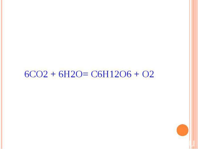 6СО2 + 6Н2О= С6Н12О6 + О2