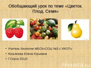 Обобщающий урок по теме «Цветок. Плод. Семя» Учитель биологии МБОУ«СОШ №3 с УИОП