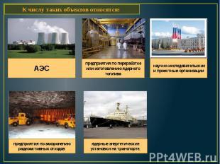 К числу таких объектов относятся: АЭС предприятия по переработке или изготовлени