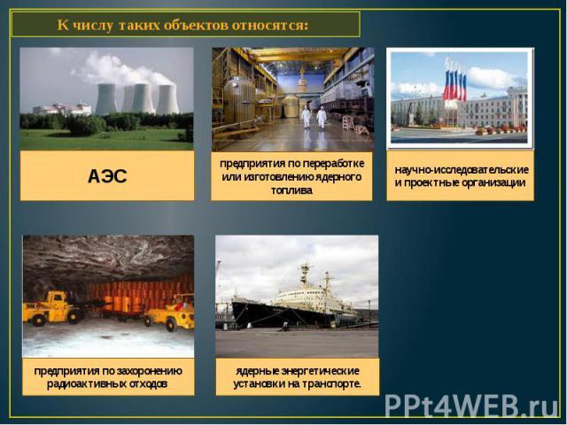 К числу таких объектов относятся: АЭС предприятия по переработке или изготовлению ядерного топлива научно-исследовательские и проектные организации предприятия по захоронению радиоактивных отходов ядерные энергетические установки на транспорте.