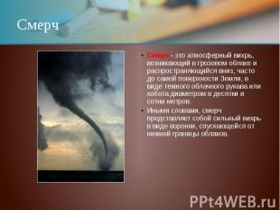 Смерч Смерч - это атмосферный вихрь, возникающий в грозовом облаке и распростран