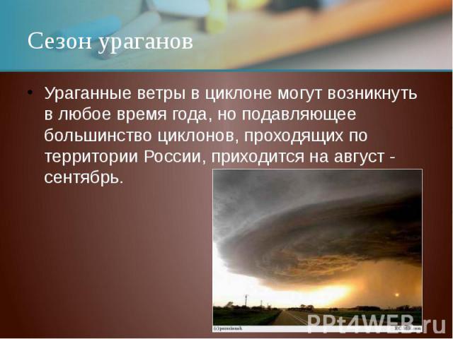 Сезон урагановУраганные ветры в циклоне могут возникнуть в любое время года, но подавляющее большинство циклонов, проходящих по территории России, приходится на август - сентябрь.