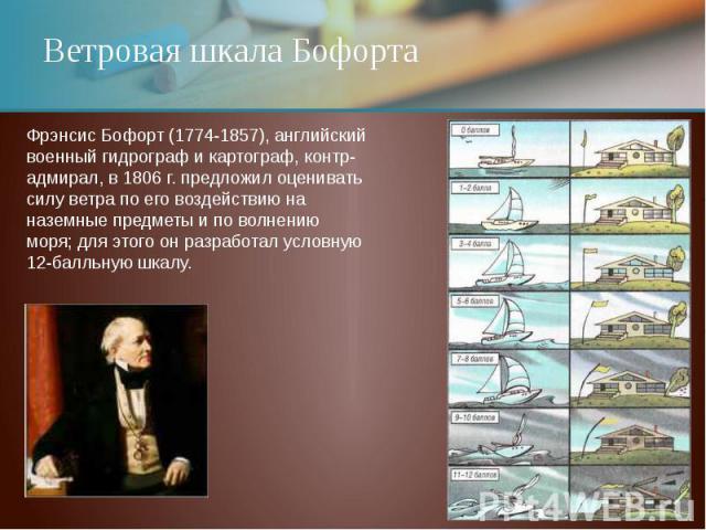Ветровая шкала Бофорта Фрэнсис Бофорт (1774-1857), английский военный гидрограф и картограф, контр-адмирал, в 1806 г. предложил оценивать силу ветра по его воздействию на наземные предметы и по волнению моря; для этого он разработал условную 12-балл…