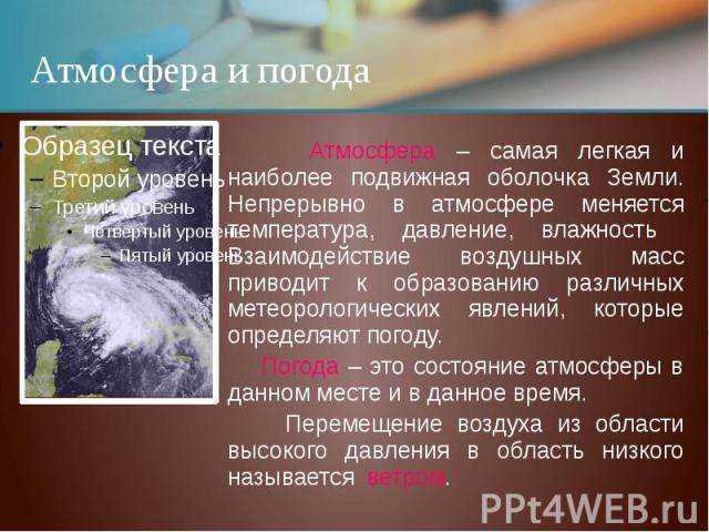 Атмосфера и погода Атмосфера – самая легкая и наиболее подвижная оболочка Земли. Непрерывно в атмосфере меняется температура, давление, влажность Взаимодействие воздушных масс приводит к образованию различных метеорологических явлений, которые опред…