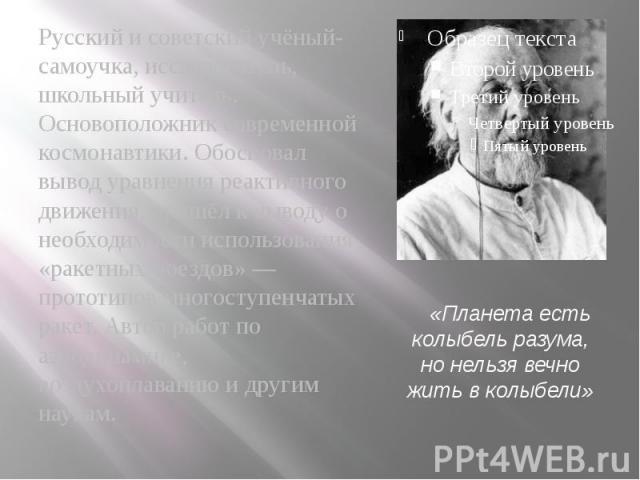 Русский и советский учёный-самоучка, исследователь, школьный учитель. Основоположник современной космонавтики. Обосновал вывод уравнения реактивного движения, пришёл к выводу о необходимости использования «ракетных поездов» — прототипов многоступенч…