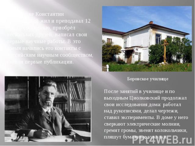 В Боровске Константин Циолковский жил и преподавал 12 лет, создал семью, приобрёл нескольких друзей, написал свои первые научные работы. В это время начались его контакты с российским научным сообществом, вышли первые публикации. После занятий в учи…