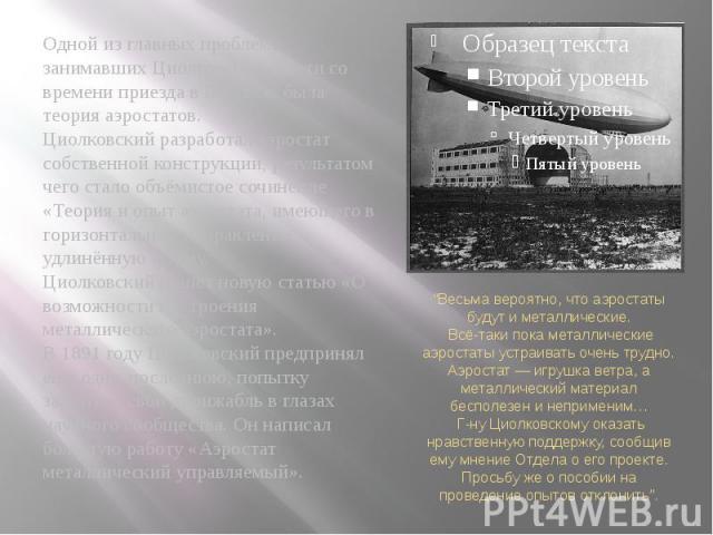 Одной из главных проблем, занимавших Циолковского почти со времени приезда в Боровск, была теория аэростатов.Циолковский разработал аэростат собственной конструкции, результатом чего стало объёмистое сочинение «Теория и опыт аэростата, имеющего в го…
