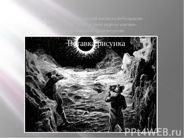 В 1887 году Циолковский написал небольшую повесть «На Луне» - своё первое научно-фантастическое произведение.