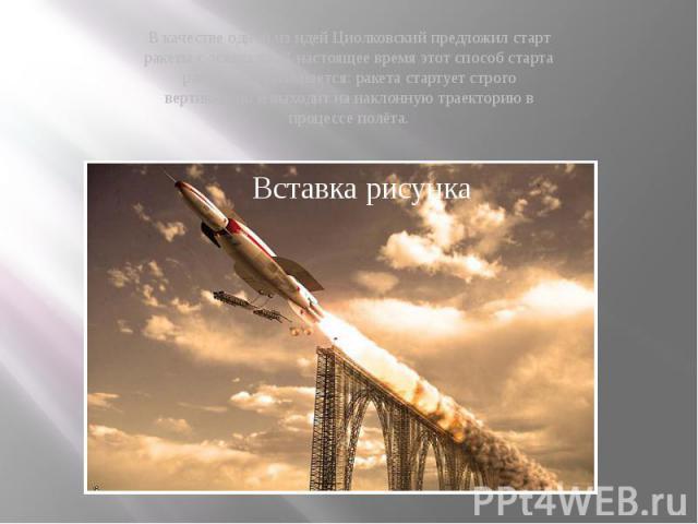 В качестве одной из идей Циолковский предложил старт ракеты с эстакады. В настоящее время этот способ старта ракеты не применяется: ракета стартует строго вертикально и выходит на наклонную траекторию в процессе полёта.
