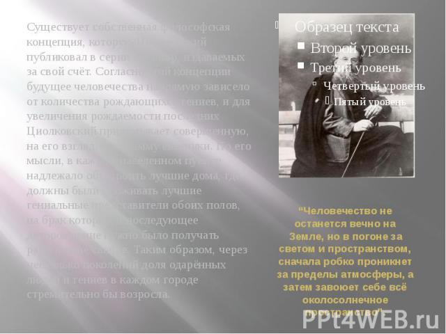 Существует собственная философская концепция, которую Циолковский публиковал в серии брошюр, издаваемых за свой счёт. Согласно этой концепции будущее человечества напрямую зависело от количества рождающихся гениев, и для увеличения рождаемости после…