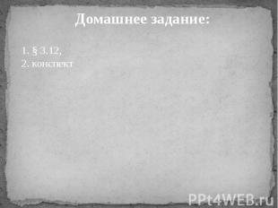 Домашнее задание: 1. § 3.12,2. конспект
