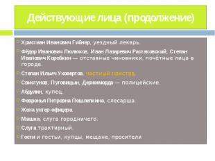 Действующие лица (продолжение) Христиан Иванович Гибнер, уездный лекарь.Фёдор Ив