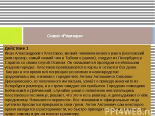 Сюжет «Ревизора» Действие 1Иван Александрович Хлестаков, мелкий чиновник низкого