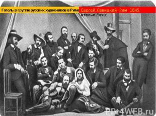 Гоголь в группе русских художников в Риме Сергей Левицкий, Рим, 1845, ателье Per