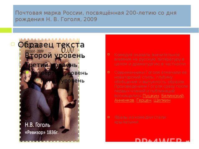 Почтовая марка России, посвящённая 200-летию со дня рождения Н. В. Гоголя, 2009 Комедия оказала значительное влияние на русскую литературу в целом и драматургию в частности. Современники Гоголя отмечали её новаторский стиль, глубину обобщения и выпу…