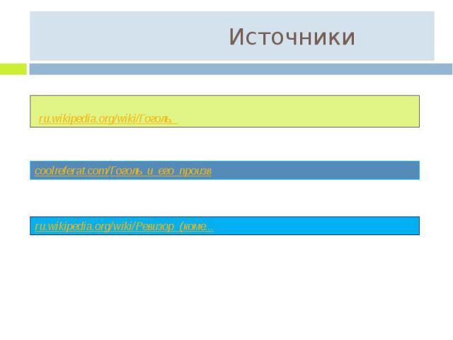 Источники ru.wikipedia.org/wiki/Гоголь,_ coolreferat.com/Гоголь_и_его_произв ru.wikipedia.org/wiki/Ревизор_(коме...