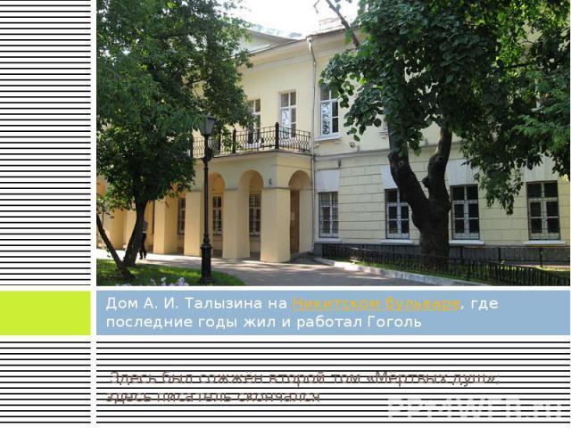Дом А. И. Талызина на Никитском бульваре, где последние годы жил и работал Гоголь Здесь был сожжён второй том «Мёртвых душ»; здесь писатель скончался