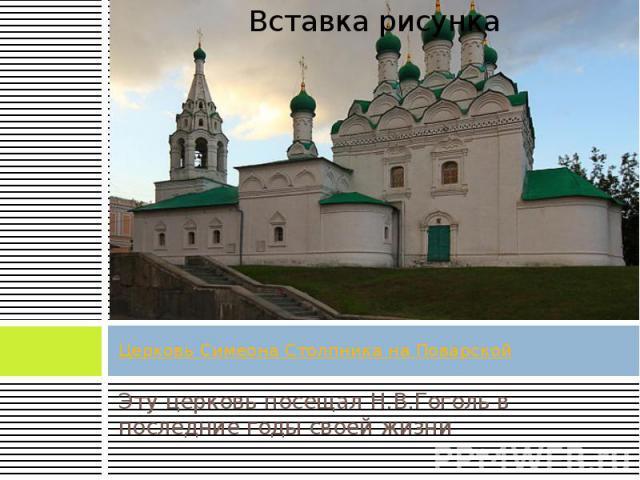 Церковь Симеона Столпника на Поварской Эту церковь посещал Н.В.Гоголь в последние годы своей жизни